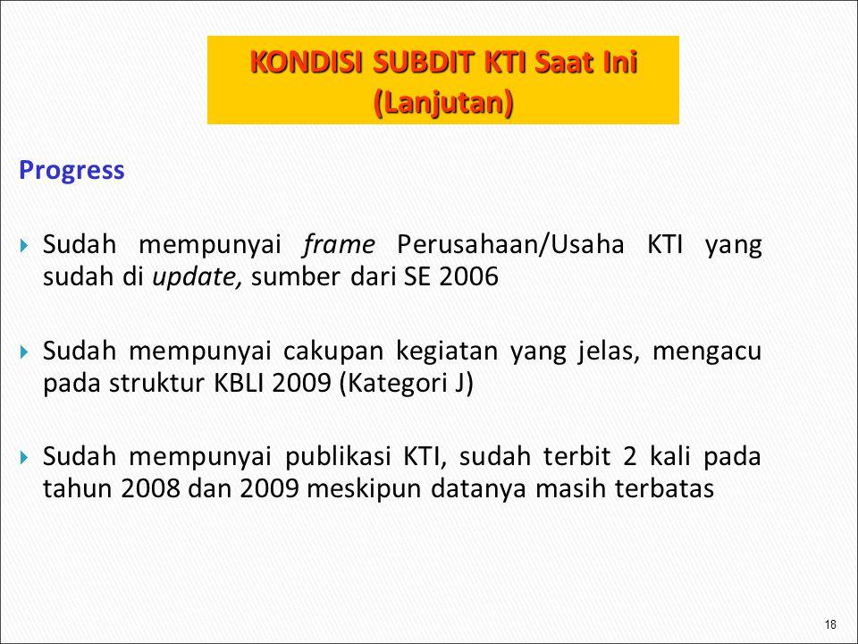 18 Progress  Sudah mempunyai frame Perusahaan/Usaha KTI yang sudah di update, sumber dari SE 2006  Sudah mempunyai cakupan kegiatan yang jelas, mengacu pada struktur KBLI 2009 (Kategori J)  Sudah mempunyai publikasi KTI, sudah terbit 2 kali pada tahun 2008 dan 2009 meskipun datanya masih terbatas KONDISI SUBDIT KTI Saat Ini (Lanjutan)