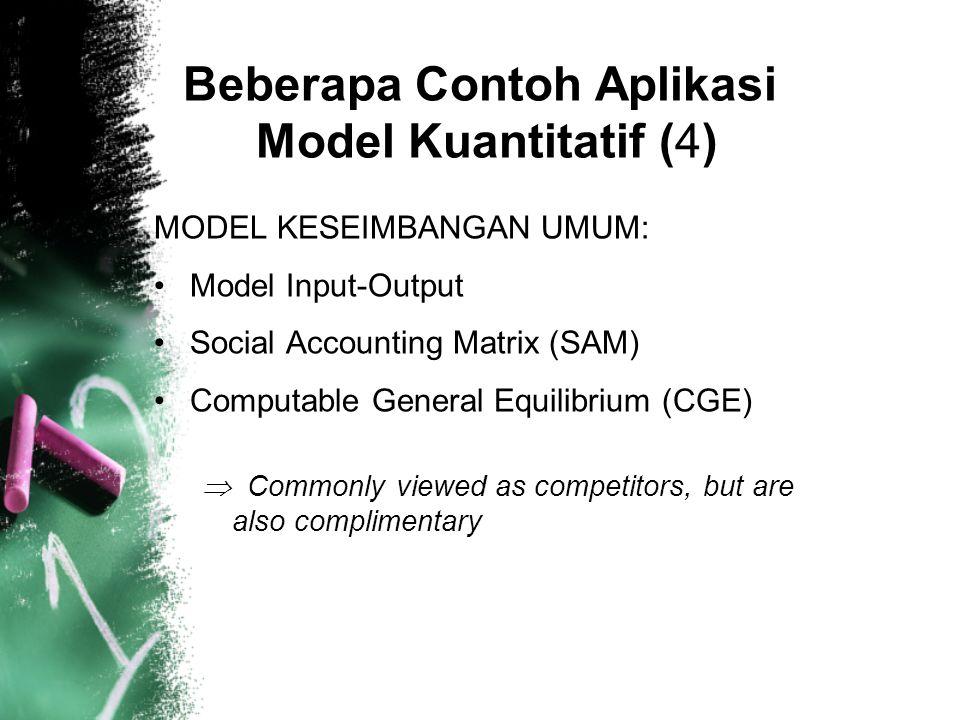 MODEL KESEIMBANGAN UMUM: Model Input-Output Social Accounting Matrix (SAM) Computable General Equilibrium (CGE)  Commonly viewed as competitors, but are also complimentary Beberapa Contoh Aplikasi Model Kuantitatif (4)