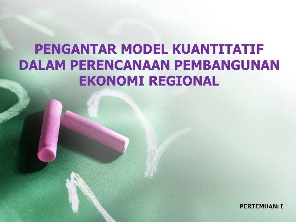 PENGANTAR MODEL KUANTITATIF DALAM PERENCANAAN PEMBANGUNAN EKONOMI REGIONAL PERTEMUAN: I