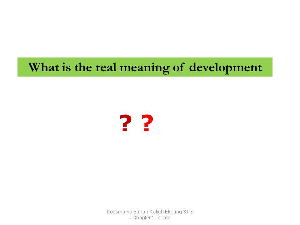 Koesmaryo Bahan Kuliah Ekbang STIS - Chapter 1 Todaro What is the real meaning of development ? ?? ?