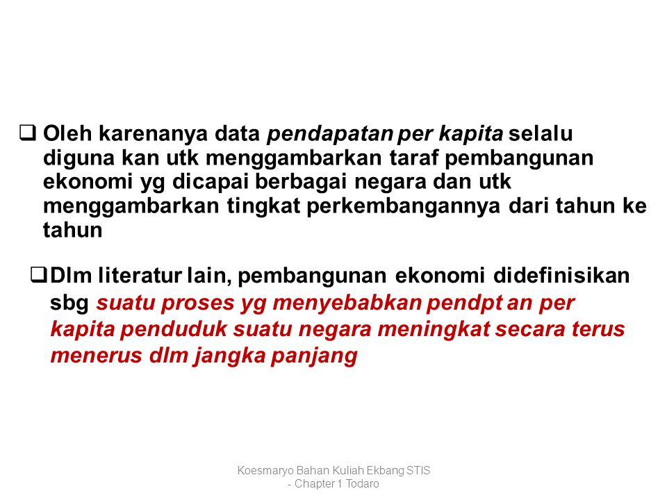 Koesmaryo Bahan Kuliah Ekbang STIS - Chapter 1 Todaro  Oleh karenanya data pendapatan per kapita selalu diguna kan utk menggambarkan taraf pembanguna