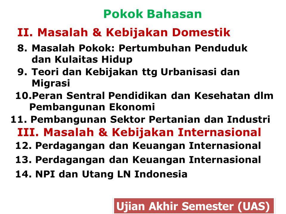 Pokok Bahasan II. Masalah & Kebijakan Domestik Ujian Akhir Semester (UAS) 8.Masalah Pokok: Pertumbuhan Penduduk dan Kulaitas Hidup 10.Peran Sentral Pe