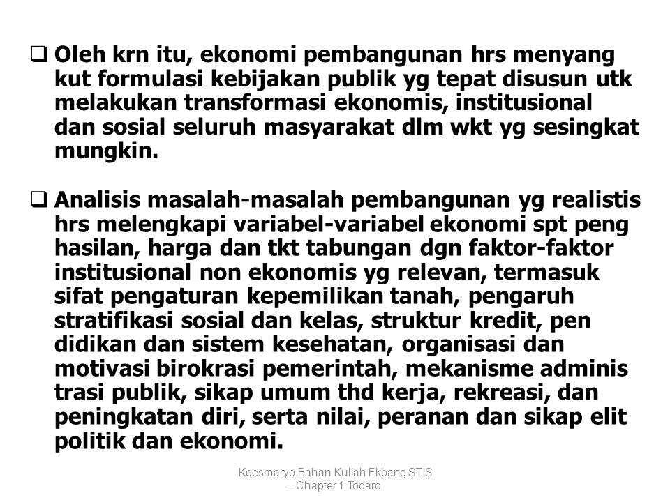 Koesmaryo Bahan Kuliah Ekbang STIS - Chapter 1 Todaro  Oleh krn itu, ekonomi pembangunan hrs menyang kut formulasi kebijakan publik yg tepat disusun