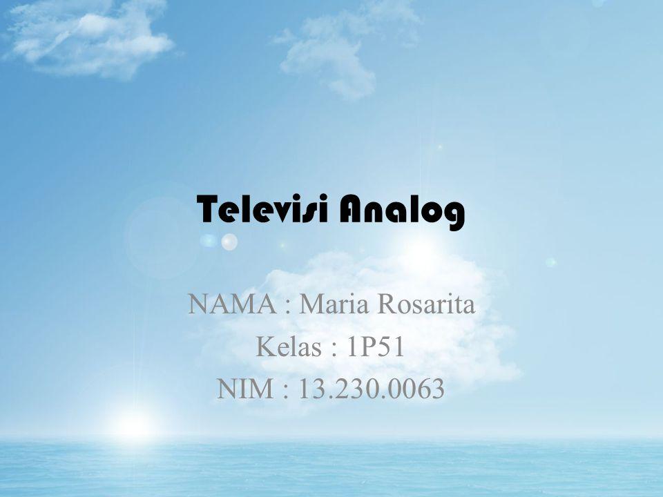 Televisi Analog NAMA : Maria Rosarita Kelas : 1P51 NIM : 13.230.0063