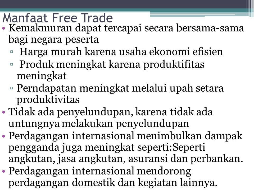 Manfaat Free Trade Kemakmuran dapat tercapai secara bersama-sama bagi negara peserta ▫ Harga murah karena usaha ekonomi efisien ▫ Produk meningkat kar