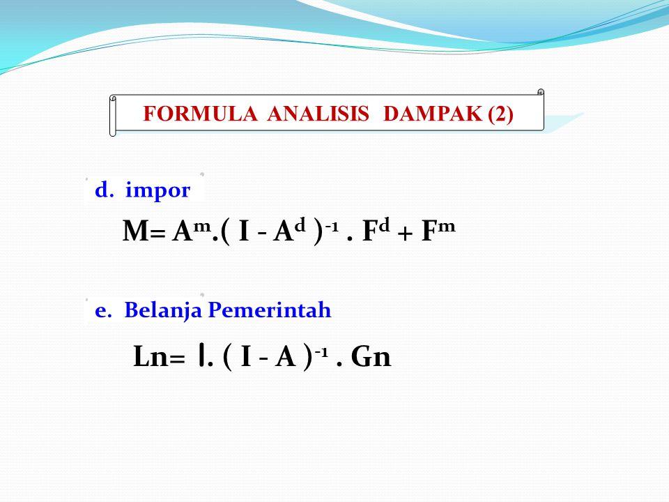 M= A m.( I - A d ) -1. F d + F m Ln= l. ( I - A ) -1. Gn FORMULA ANALISIS DAMPAK (2) d. impor e. Belanja Pemerintah