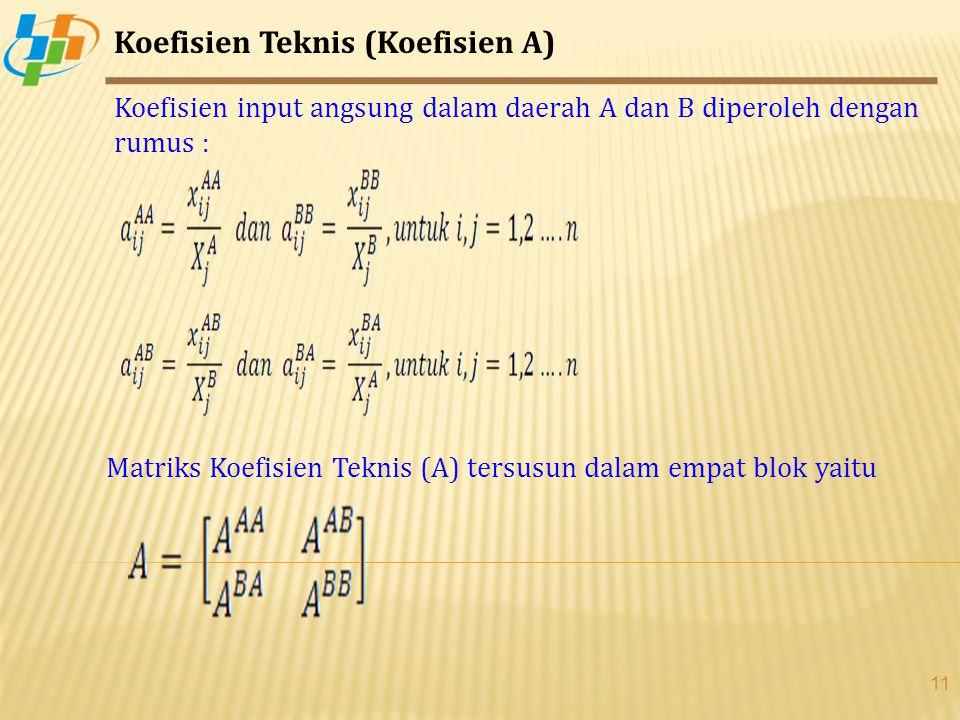 11 Koefisien Teknis (Koefisien A) Koefisien input angsung dalam daerah A dan B diperoleh dengan rumus : Matriks Koefisien Teknis (A) tersusun dalam empat blok yaitu