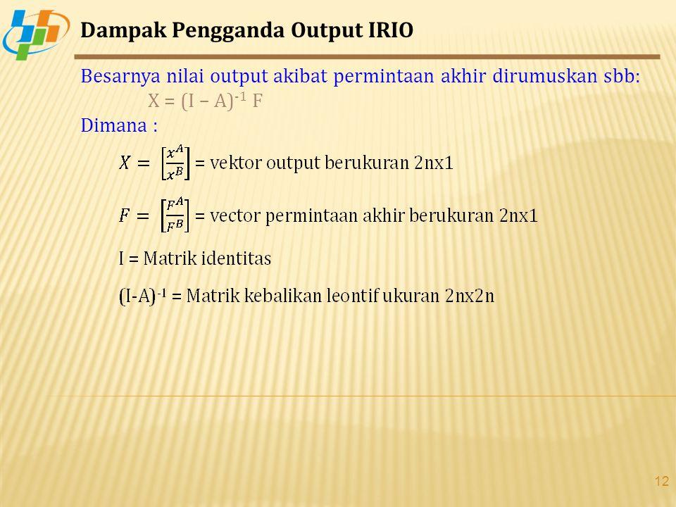 12 Dampak Pengganda Output IRIO Besarnya nilai output akibat permintaan akhir dirumuskan sbb: X = (I – A) -1 F Dimana :
