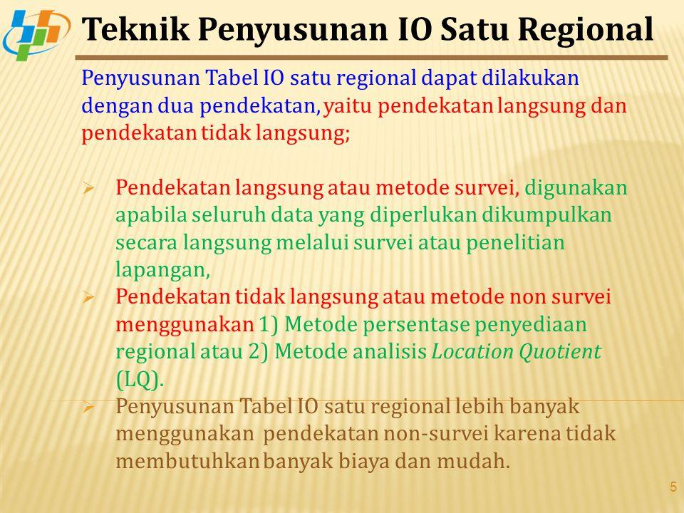 5 Penyusunan Tabel IO satu regional dapat dilakukan dengan dua pendekatan, yaitu pendekatan langsung dan pendekatan tidak langsung;  Pendekatan langsung atau metode survei, digunakan apabila seluruh data yang diperlukan dikumpulkan secara langsung melalui survei atau penelitian lapangan,  Pendekatan tidak langsung atau metode non survei menggunakan 1) Metode persentase penyediaan regional atau 2) Metode analisis Location Quotient (LQ).