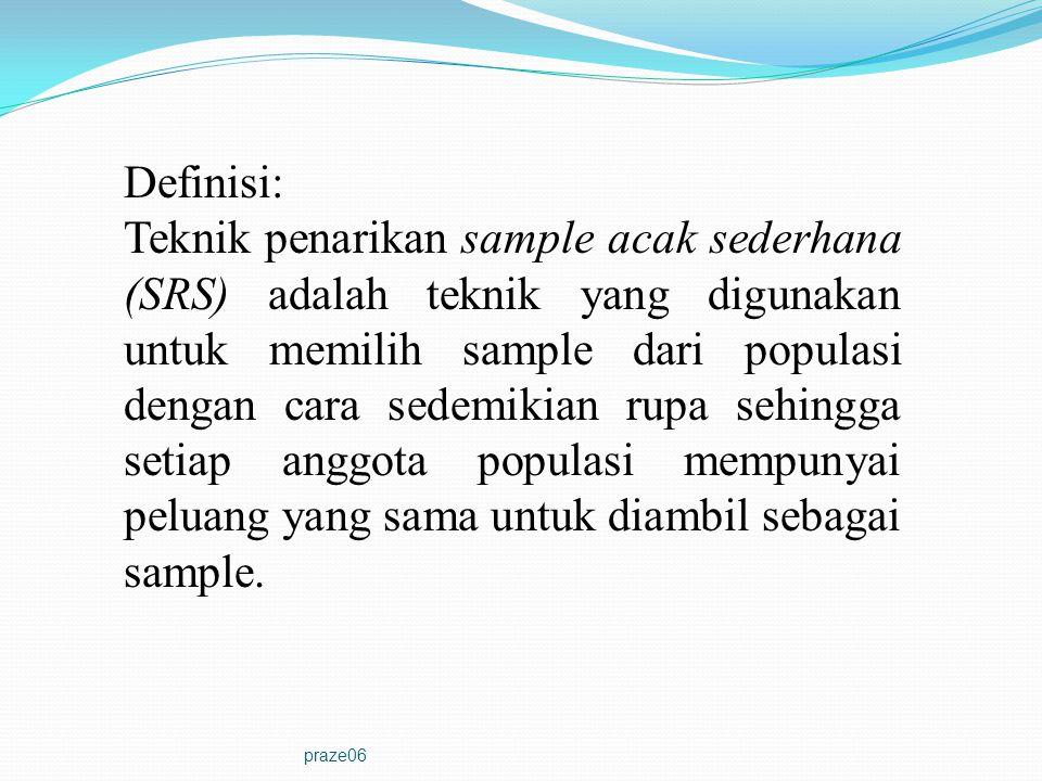 praze06 Definisi: Teknik penarikan sample acak sederhana (SRS) adalah teknik yang digunakan untuk memilih sample dari populasi dengan cara sedemikian rupa sehingga setiap anggota populasi mempunyai peluang yang sama untuk diambil sebagai sample.