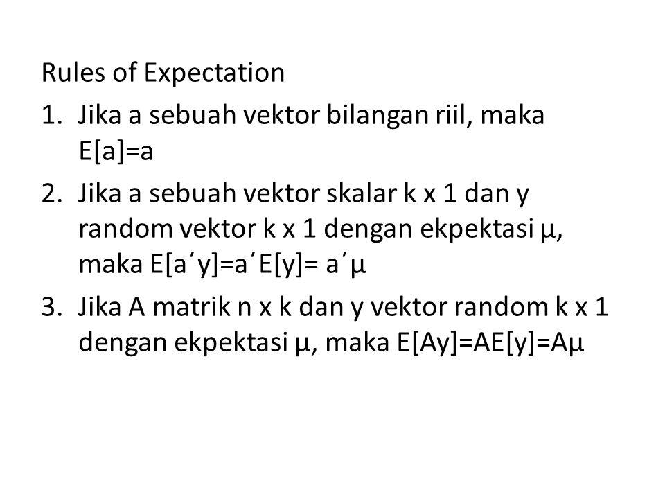 Rules of Expectation 1.Jika a sebuah vektor bilangan riil, maka E[a]=a 2.Jika a sebuah vektor skalar k x 1 dan y random vektor k x 1 dengan ekpektasi