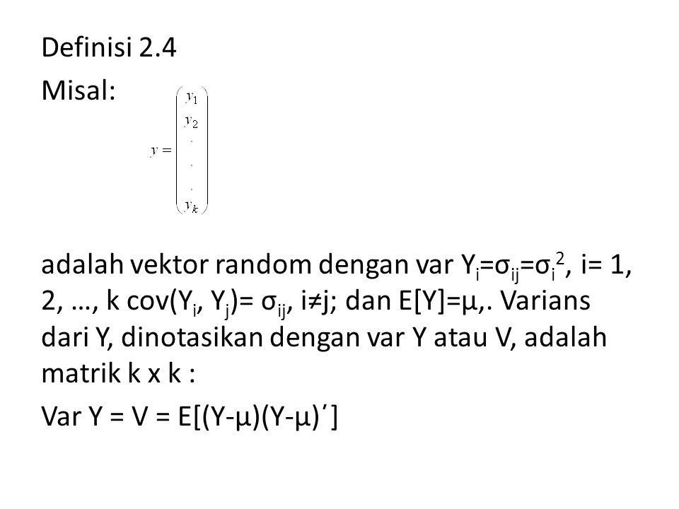 Definisi 2.4 Misal: adalah vektor random dengan var Y i =σ ij =σ i 2, i= 1, 2, …, k cov(Y i, Y j )= σ ij, i≠j; dan E[Y]=μ,. Varians dari Y, dinotasika