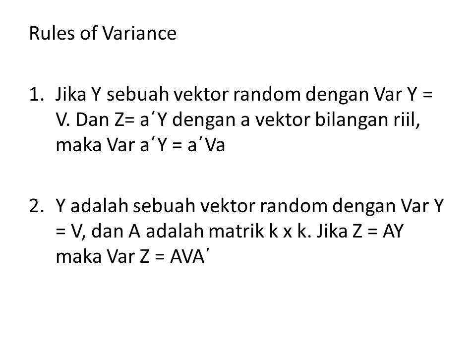 Rules of Variance 1.Jika Y sebuah vektor random dengan Var Y = V. Dan Z= a΄Y dengan a vektor bilangan riil, maka Var a΄Y = a΄Va 2.Y adalah sebuah vekt