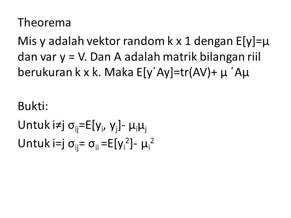 Theorema Mis y adalah vektor random k x 1 dengan E[y]=μ dan var y = V. Dan A adalah matrik bilangan riil berukuran k x k. Maka E[y´Ay]=tr(AV)+ μ ´Aμ B