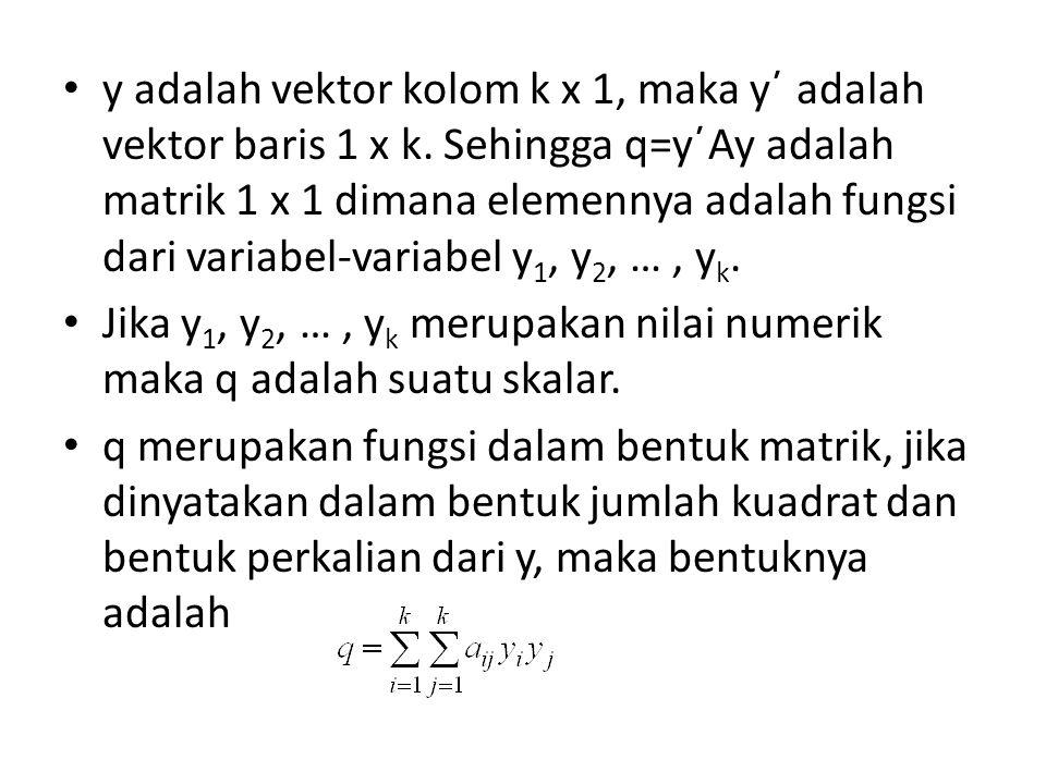 y adalah vektor kolom k x 1, maka y΄ adalah vektor baris 1 x k. Sehingga q=y΄Ay adalah matrik 1 x 1 dimana elemennya adalah fungsi dari variabel-varia