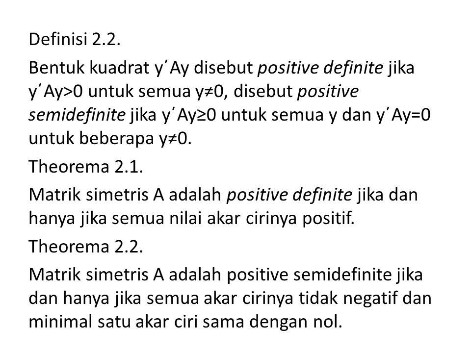 Definisi 2.2. Bentuk kuadrat y΄Ay disebut positive definite jika y΄Ay>0 untuk semua y≠0, disebut positive semidefinite jika y΄Ay≥0 untuk semua y dan y