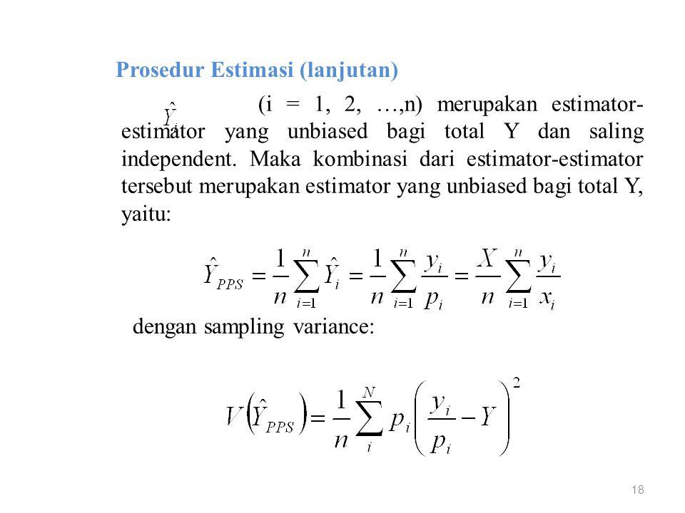 18 Prosedur Estimasi (lanjutan) (i = 1, 2, …,n) merupakan estimator- estimator yang unbiased bagi total Y dan saling independent. Maka kombinasi dari
