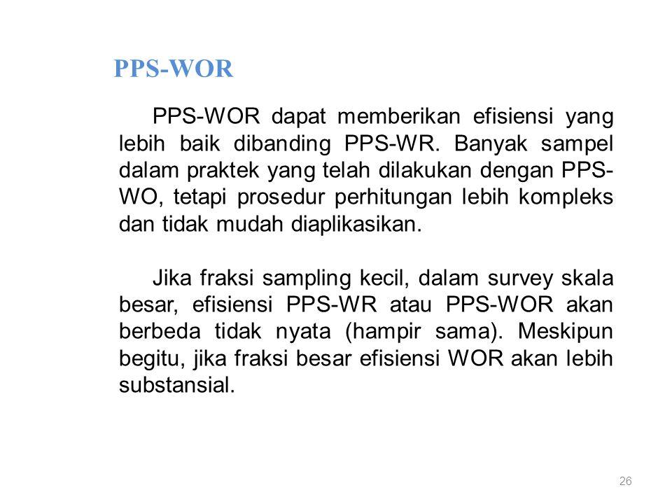 26 PPS-WOR PPS-WOR dapat memberikan efisiensi yang lebih baik dibanding PPS-WR. Banyak sampel dalam praktek yang telah dilakukan dengan PPS- WO, tetap
