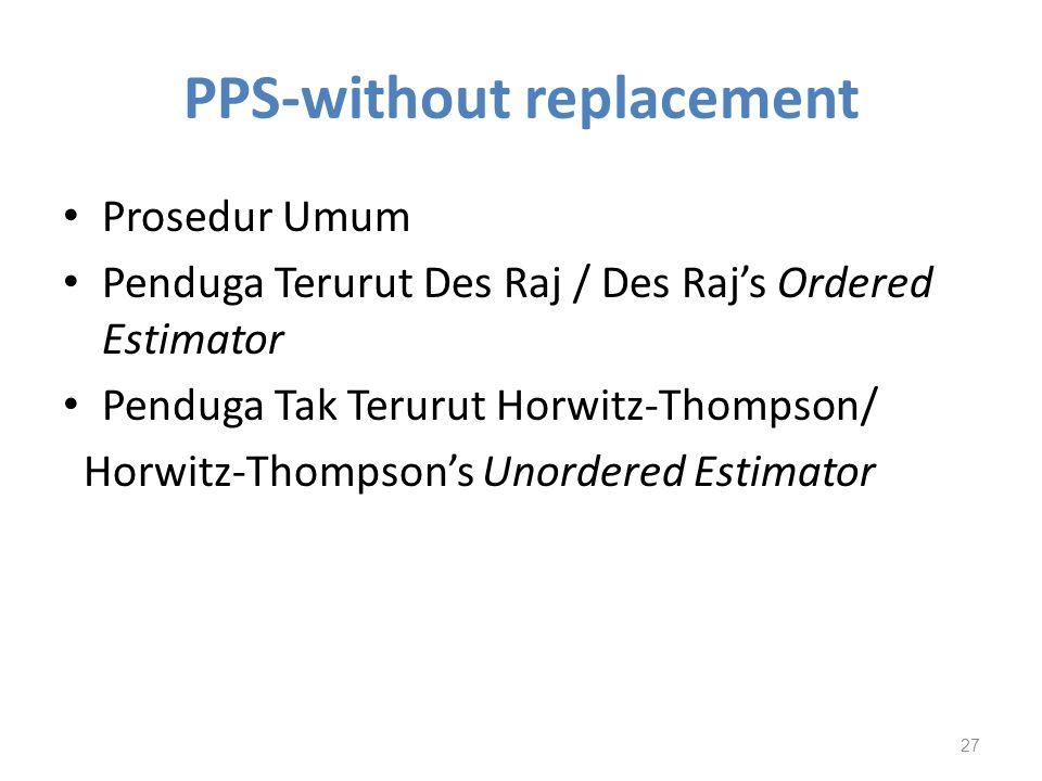 PPS-without replacement Prosedur Umum Penduga Terurut Des Raj / Des Raj's Ordered Estimator Penduga Tak Terurut Horwitz-Thompson/ Horwitz-Thompson's U