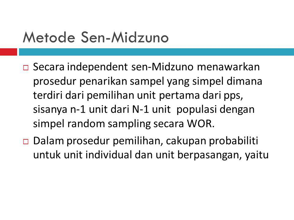Metode Sen-Midzuno  Secara independent sen-Midzuno menawarkan prosedur penarikan sampel yang simpel dimana terdiri dari pemilihan unit pertama dari pps, sisanya n-1 unit dari N-1 unit populasi dengan simpel random sampling secara WOR.