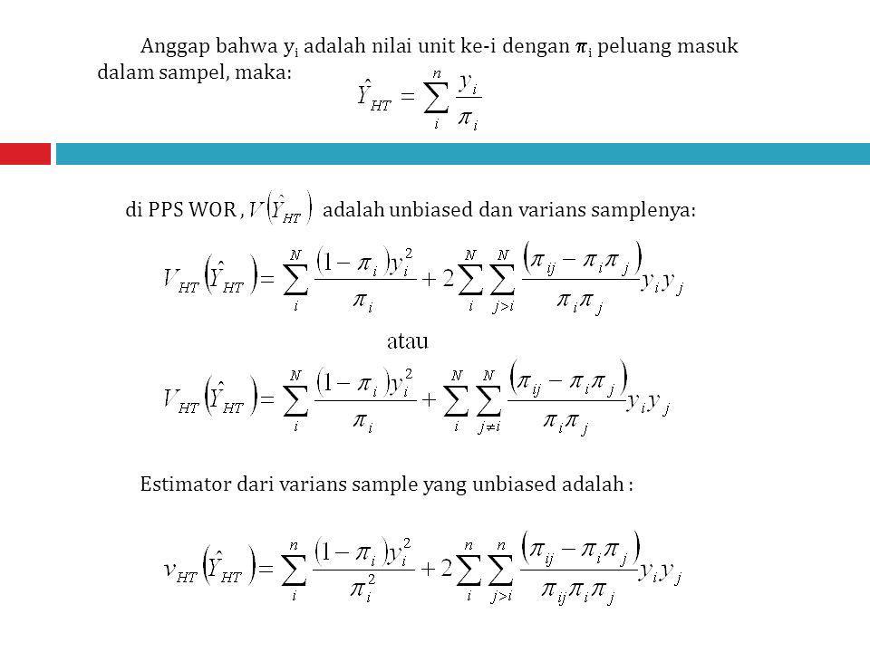 Anggap bahwa y i adalah nilai unit ke-i dengan  i peluang masuk dalam sampel, maka: di PPS WOR, adalah unbiased dan varians samplenya: Estimator dari varians sample yang unbiased adalah :