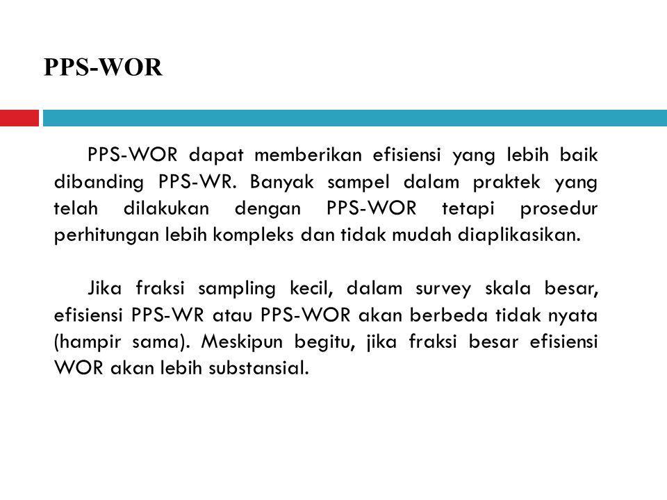 PPS-WOR PPS-WOR dapat memberikan efisiensi yang lebih baik dibanding PPS-WR. Banyak sampel dalam praktek yang telah dilakukan dengan PPS-WOR tetapi pr