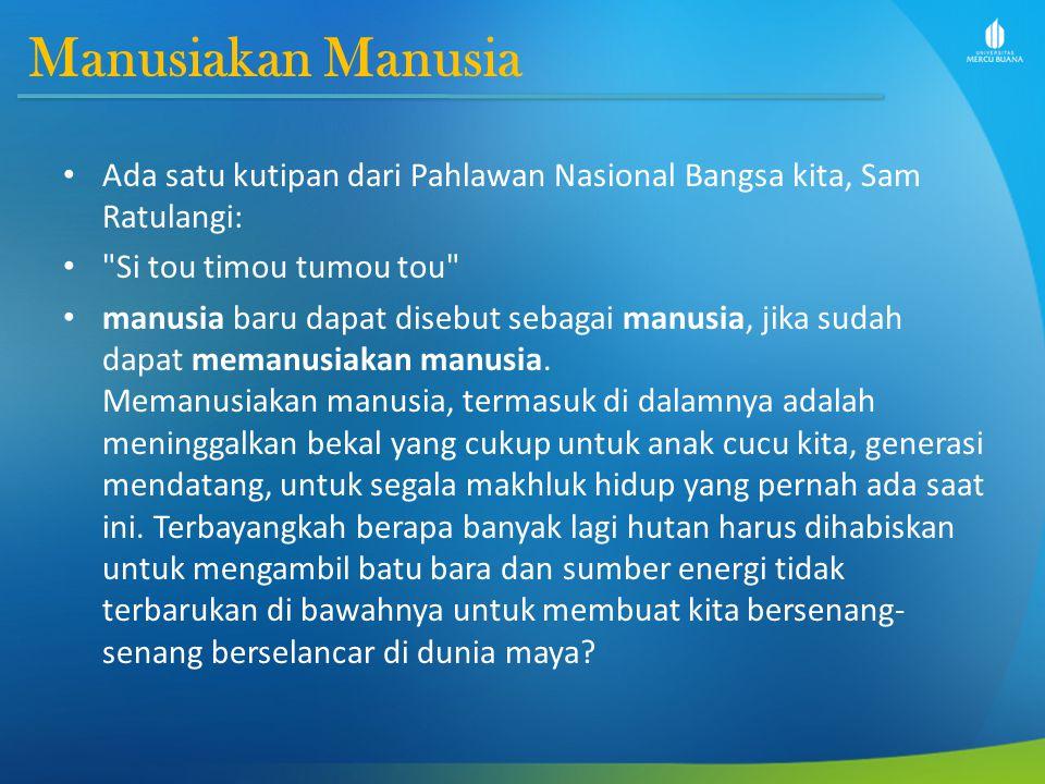 Manusiakan Manusia Ada satu kutipan dari Pahlawan Nasional Bangsa kita, Sam Ratulangi: Si tou timou tumou tou manusia baru dapat disebut sebagai manusia, jika sudah dapat memanusiakan manusia.