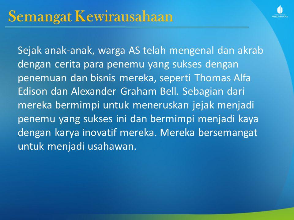 Semangat Kewirausahaan Sejak anak-anak, warga AS telah mengenal dan akrab dengan cerita para penemu yang sukses dengan penemuan dan bisnis mereka, seperti Thomas Alfa Edison dan Alexander Graham Bell.