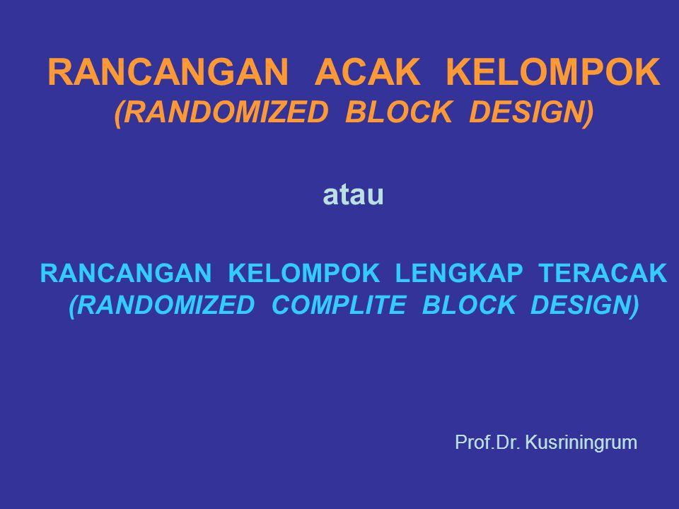 RANCANGAN ACAK KELOMPOK (RANDOMIZED BLOCK DESIGN) atau RANCANGAN KELOMPOK LENGKAP TERACAK (RANDOMIZED COMPLITE BLOCK DESIGN) Prof.Dr. Kusriningrum