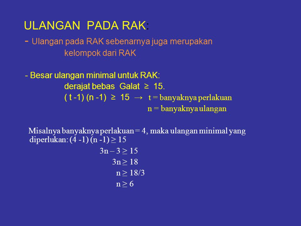 CONTOH (lihat contoh soal dan penyelesaiannya di atas) Dari contoh soal tersebut diperoleh: KTK dari RAK = 1,05 f k = 3 f g = 15 KTG dari RAK = 1,31 f p = 5 f k x KTK + ( f p + f g ) x KTG ( f k + f p + f g ) 3 x 1,05 + ( 5 + 15 ) x 1,31 ( 3 + 5 + 15) ( f 1 + 1 ) ( f 2 + 3 ) KTG ( RAL ) diketahui: ( f 2 + 1 ) ( f 1 + 3 ) KTG ( RAK ) f 1 = 15 f 2 = 18 (15 + 1 ) (18 + 3) 1,1196 (18 + 1 ) (15 + 3) 1,31 KTG ( RAL ) = = 1,1196 = X 100% ER RAK terha- dap RAL = X 100% == 96%