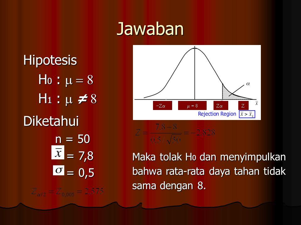 Jawaban Hipotesis H 0 :  H 1 :  ≠  Diketahui n = 50 = 7,8 = 7,8 = 0,5 = 0,5  Maka tolak H 0 dan menyimpulkan bahwa rata-rata daya tah