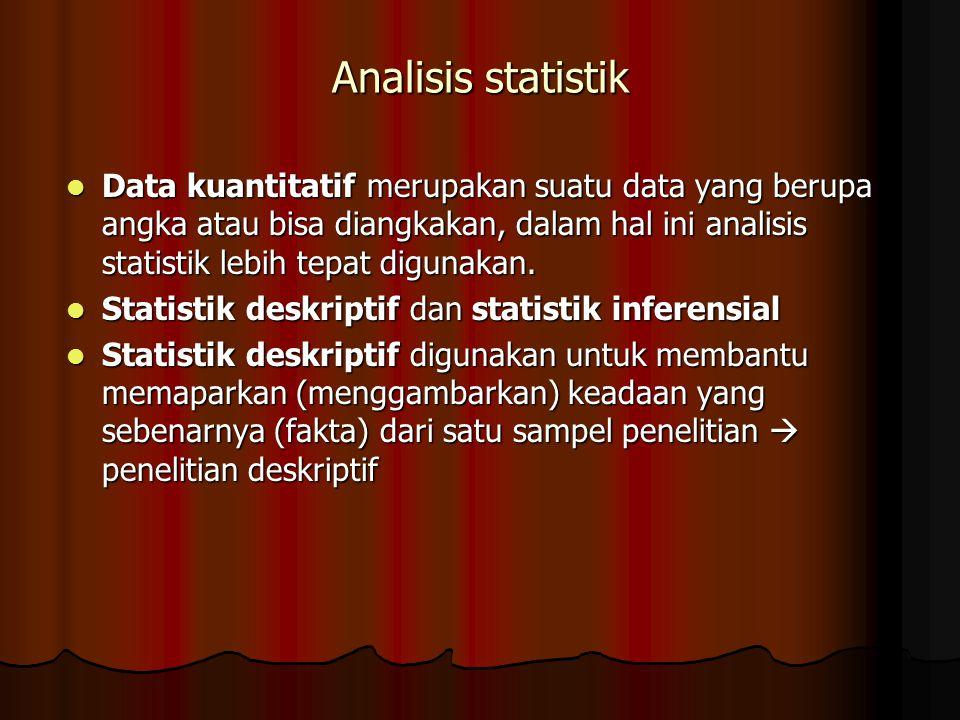 Analisis statistik Data kuantitatif merupakan suatu data yang berupa angka atau bisa diangkakan, dalam hal ini analisis statistik lebih tepat digunaka