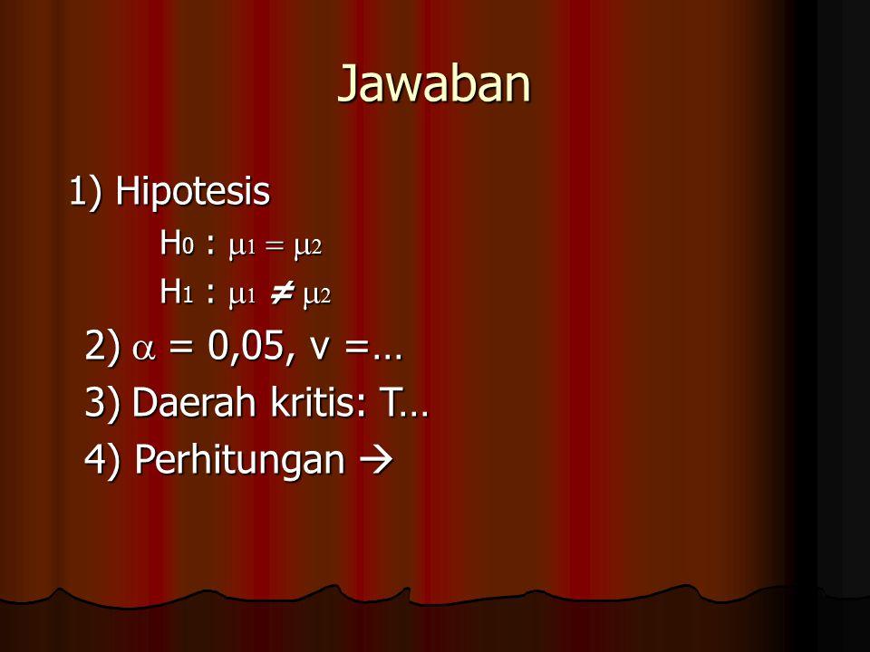 Jawaban 1) Hipotesis H 0 :     H 1 :    ≠   2)  = 0,05, v =… 3)  Daerah kritis: T… 4) Perhitungan 
