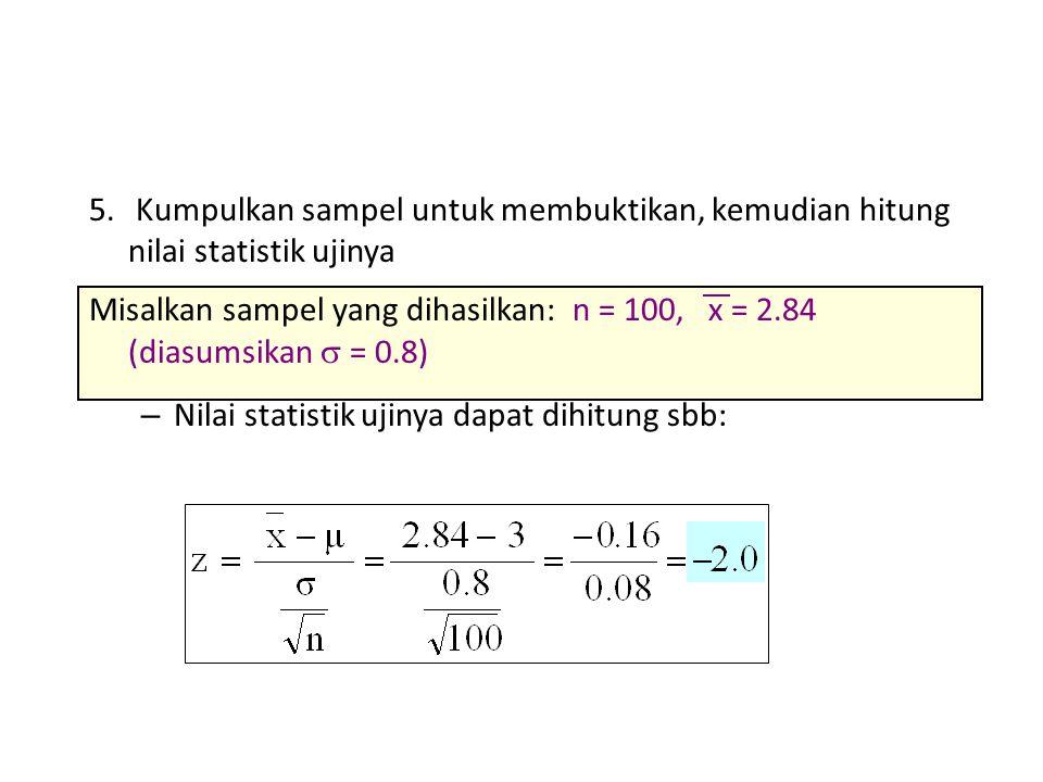 5. Kumpulkan sampel untuk membuktikan, kemudian hitung nilai statistik ujinya Misalkan sampel yang dihasilkan: n = 100, x = 2.84 (diasumsikan  = 0.8)