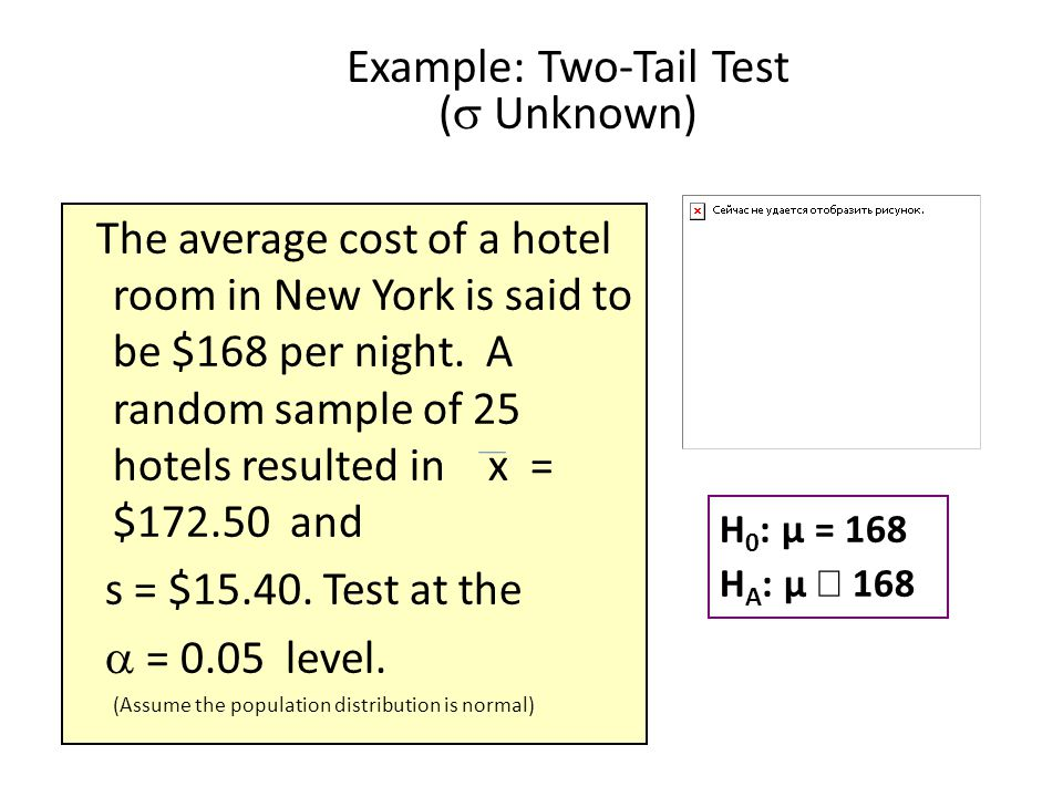 Example: Two-Tail Test (  Unknown) The average cost of a hotel room in New York is said to be $168 per night. A random sample of 25 hotels resulted i