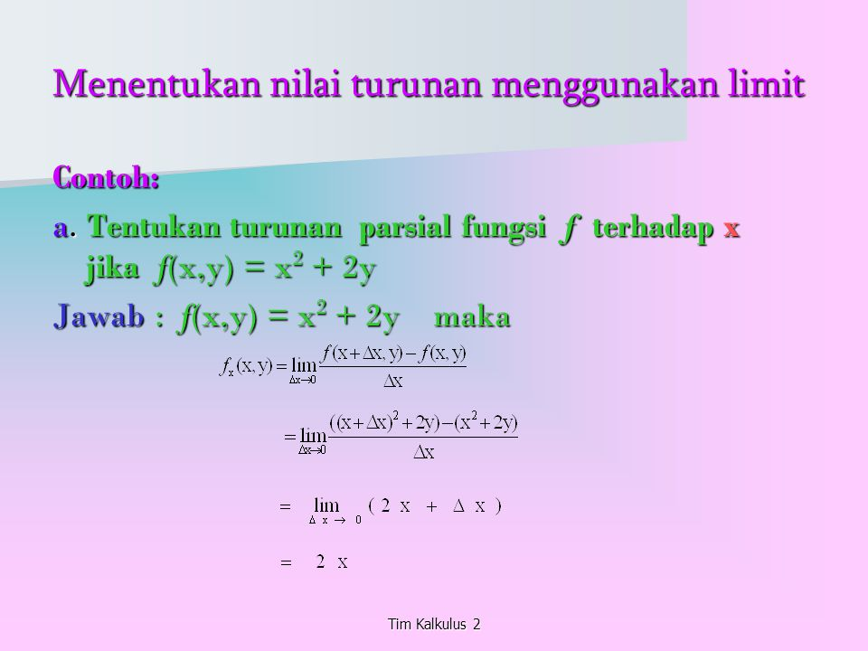 Menentukan nilai turunan menggunakan limit Contoh: a. Tentukan turunan parsial fungsi f terhadap x jika f(x,y) = x 2 + 2y Jawab : f(x,y) = x 2 + 2y ma