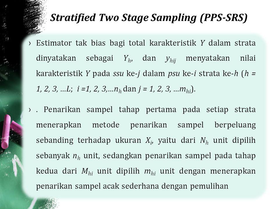 Stratified Two Stage Sampling (PPS-SRS) ›Estimator tak bias bagi total karakteristik Y dalam strata dinyatakan sebagai Y h, dan y hij menyatakan nilai