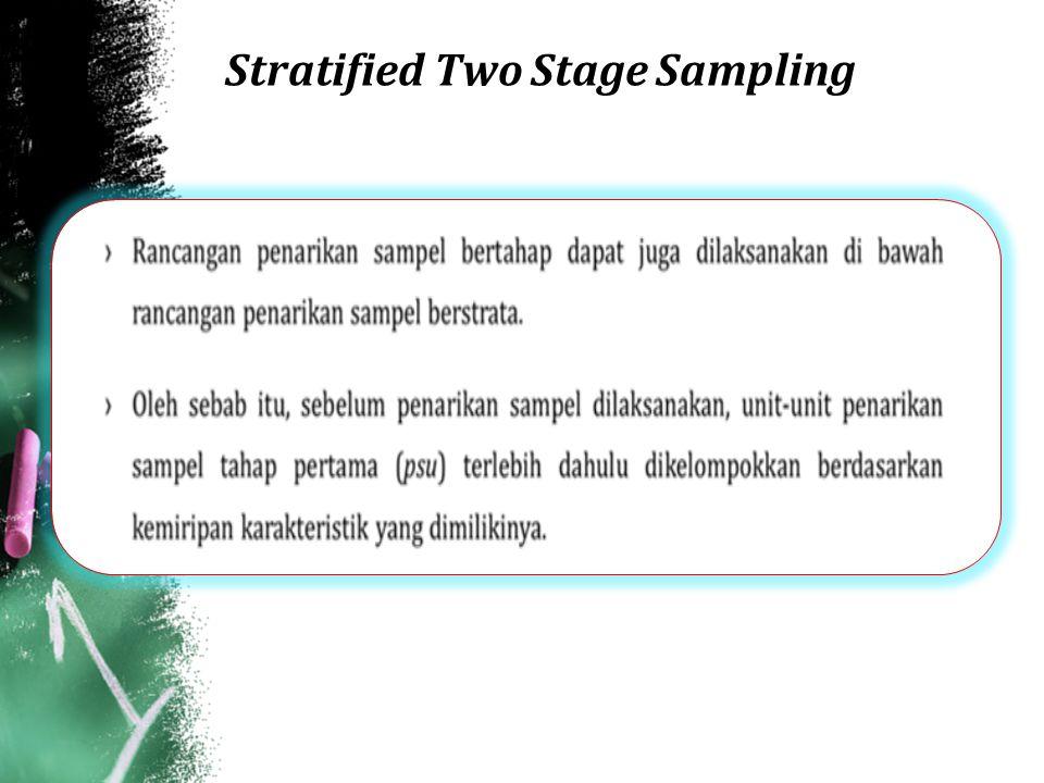 Stratified Two Stage Sampling (PPS-SRS) ›Estimator tak bias bagi total karakteristik Y dalam strata dinyatakan sebagai Y h, dan y hij menyatakan nilai karakteristik Y pada ssu ke-j dalam psu ke-i strata ke-h (h = 1, 2, 3, …L; i =1, 2, 3,…n h dan j = 1, 2, 3, …m hi ).