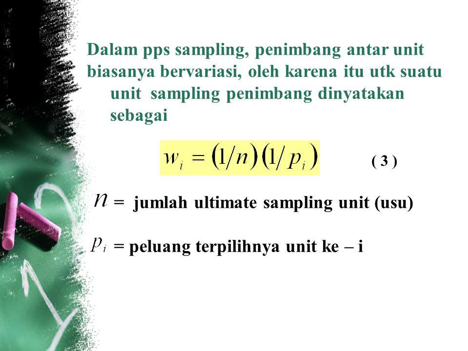 Dalam pps sampling, penimbang antar unit biasanya bervariasi, oleh karena itu utk suatu unit sampling penimbang dinyatakan sebagai = jumlah ultimate s