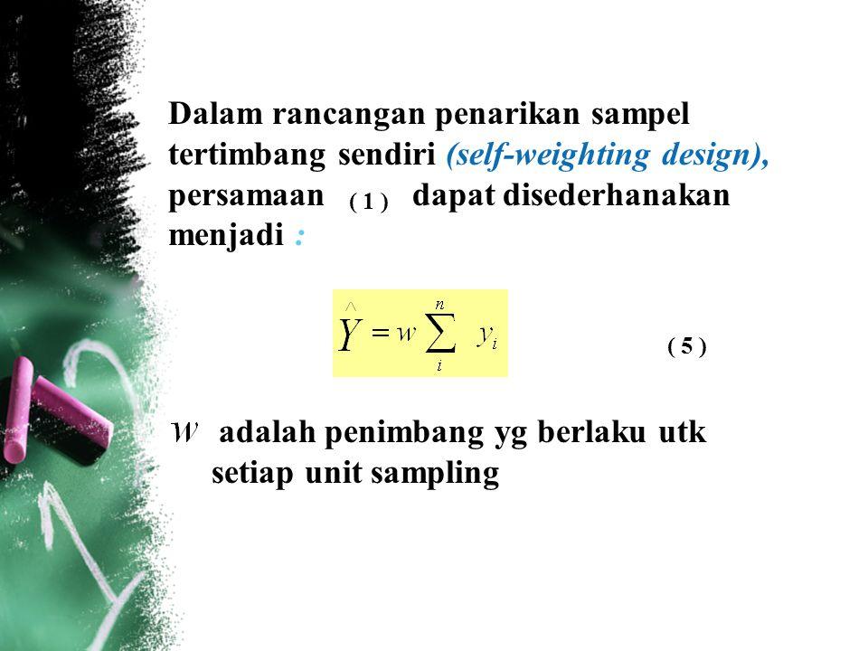 Dalam rancangan penarikan sampel tertimbang sendiri (self-weighting design), persamaan dapat disederhanakan menjadi : ( 5 ) ( 1 ) adalah penimbang yg
