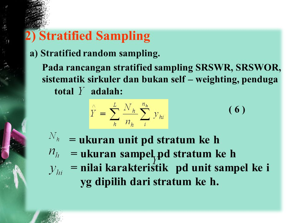 2) Stratified Sampling a) Stratified random sampling. Pada rancangan stratified sampling SRSWR, SRSWOR, sistematik sirkuler dan bukan self – weighting