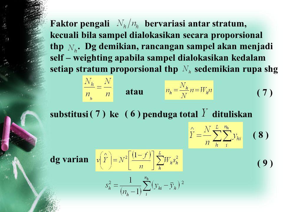 Faktor pengali bervariasi antar stratum, kecuali bila sampel dialokasikan secara proporsional thp. Dg demikian, rancangan sampel akan menjadi self – w