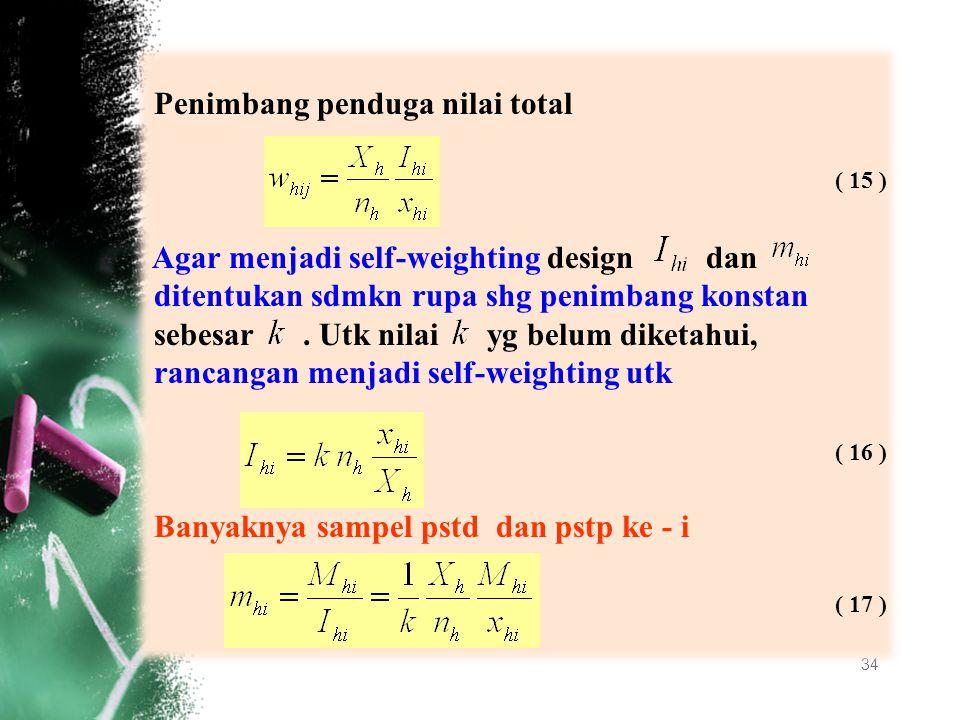 34 Penimbang penduga nilai total Agar menjadi self-weighting design dan ditentukan sdmkn rupa shg penimbang konstan sebesar. Utk nilai yg belum diketa