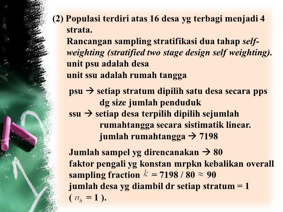 (2) Populasi terdiri atas 16 desa yg terbagi menjadi 4 strata. Rancangan sampling stratifikasi dua tahap self- weighting (stratified two stage design