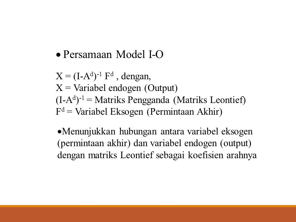  Persamaan Model I-O X = (I-A d ) -1 F d, dengan, X = Variabel endogen (Output) (I-A d ) -1 = Matriks Pengganda (Matriks Leontief) F d = Variabel Eks