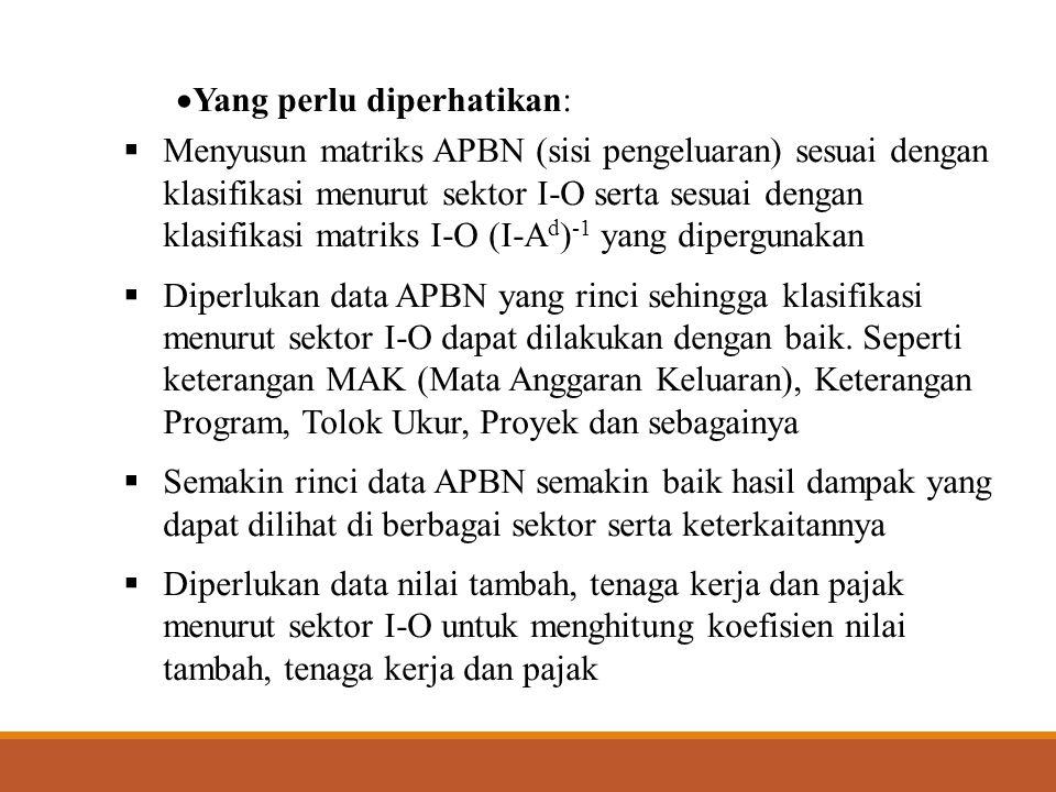  Analisis dampak APBN maupun perubahan APBN antara lain dapat melihat:  Dampak rincian APBN menurut pengeluaran rutin dan pembangunan  Dampak terhadap variabel-variabel ekonomi penting seperti penciptaan output, nilai tambah, tenaga kerja, pajak dsb  Dampak output, nilai tambah, tenaga kerja dan pajak manurut sektor I-O
