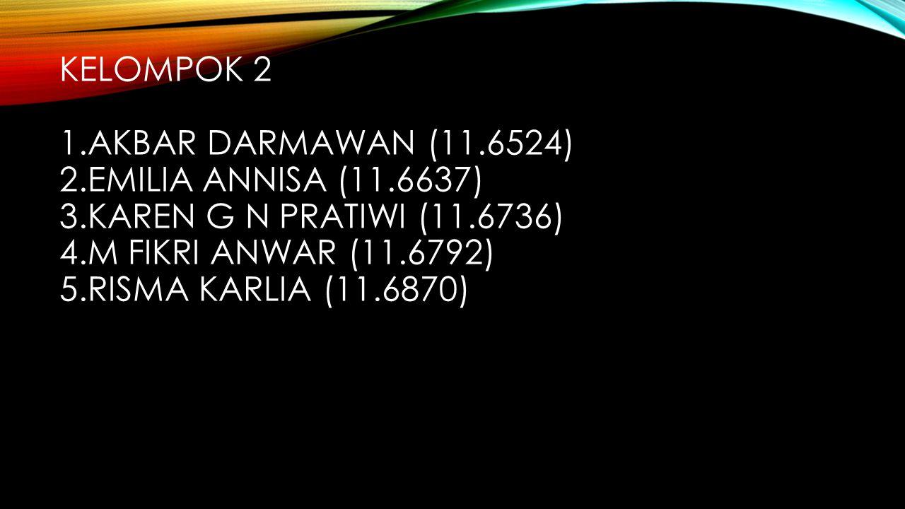 KELOMPOK 2 1.AKBAR DARMAWAN (11.6524) 2.EMILIA ANNISA (11.6637) 3.KAREN G N PRATIWI (11.6736) 4.M FIKRI ANWAR (11.6792) 5.RISMA KARLIA (11.6870)