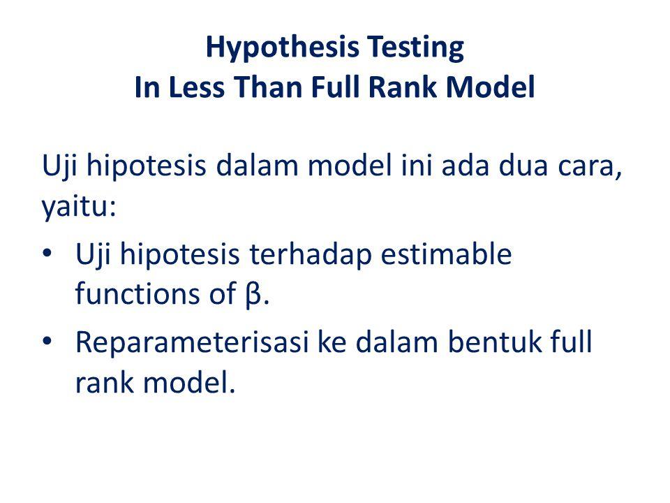 Hypothesis Testing In Less Than Full Rank Model Uji hipotesis dalam model ini ada dua cara, yaitu: Uji hipotesis terhadap estimable functions of β.