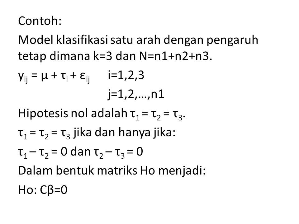 Contoh: Model klasifikasi satu arah dengan pengaruh tetap dimana k=3 dan N=n1+n2+n3. y ij = μ + τ i + ε ij i=1,2,3 j=1,2,…,n1 Hipotesis nol adalah τ 1