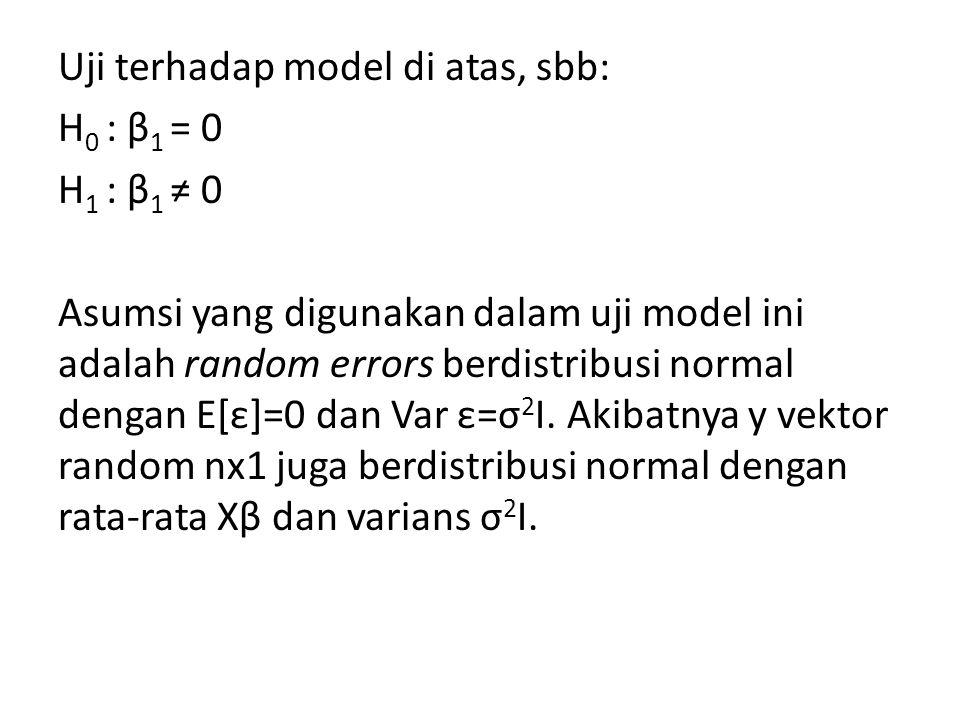 Uji terhadap model di atas, sbb: H 0 : β 1 = 0 H 1 : β 1 ≠ 0 Asumsi yang digunakan dalam uji model ini adalah random errors berdistribusi normal denga